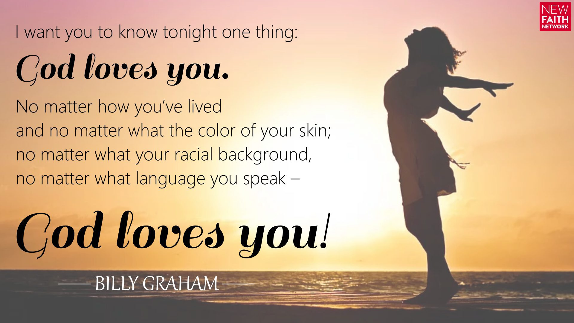 I want you to know tonight one thing: God loves you. No matter how you've lived and no matter what the color of your skin; no matter what your racial background, no matter what language you speak – God loves you!