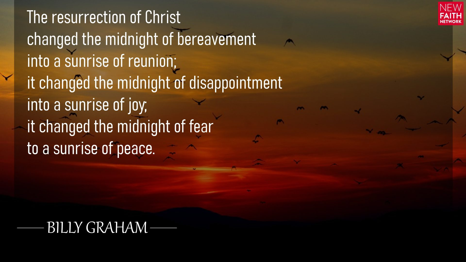 The resurrection of Christ changed the midnight of bereavement into a sunrise of reunion; it changed the midnight of disappointment into a sunrise of joy; it changed the midnight of fear to a sunrise of peace.